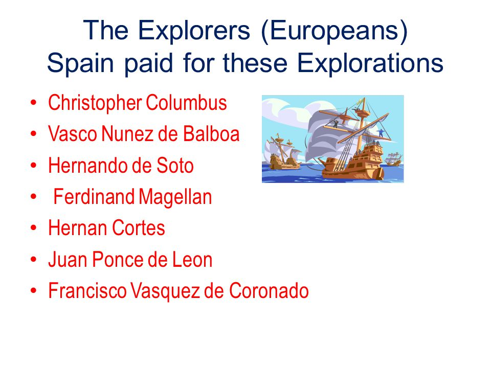 The Explorers (Europeans) Spain paid for these Explorations Christopher Columbus Vasco Nunez de Balboa Hernando de Soto Ferdinand Magellan Hernan Cortes Juan Ponce de Leon Francisco Vasquez de Coronado