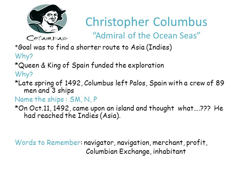 Christopher Columbus Admiral of the Ocean Seas * Goal was to find a shorter route to Asia (Indies) Why.