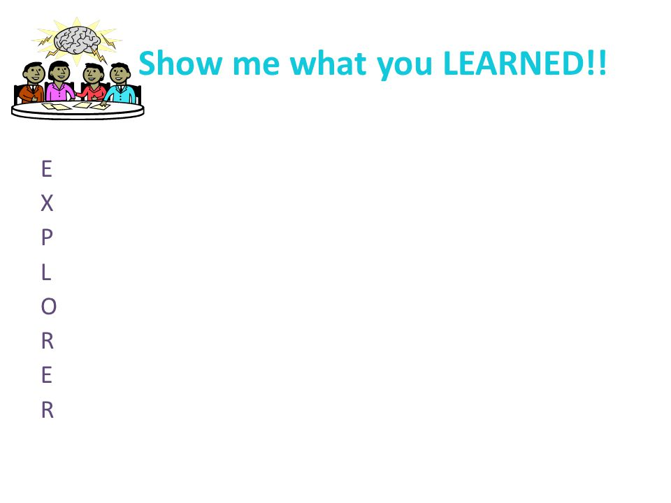 Show me what you LEARNED!! E X P L O R E R