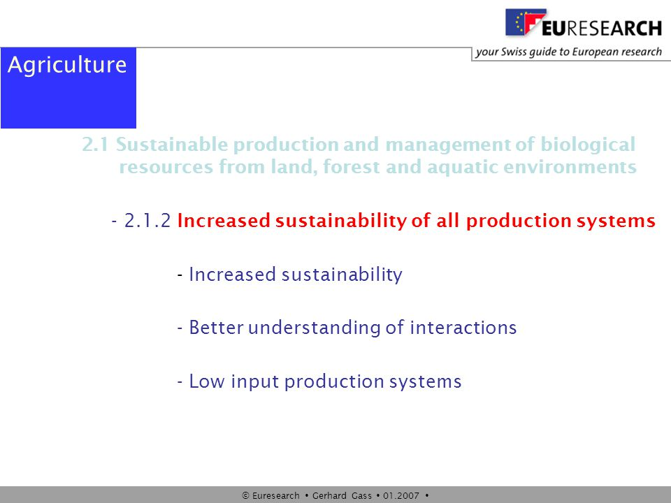 © Euresearch  Gerhard Gass  01.2007  Agriculture 2.1 Sustainable production and management of biological resources from land, forest and aquatic en