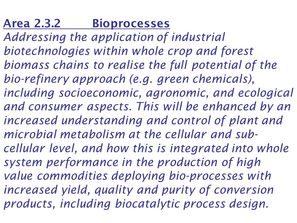 Area 2.3.2 Bioprocesses Addressing the application of industrial biotechnologies within whole crop and forest biomass chains to realise the full poten