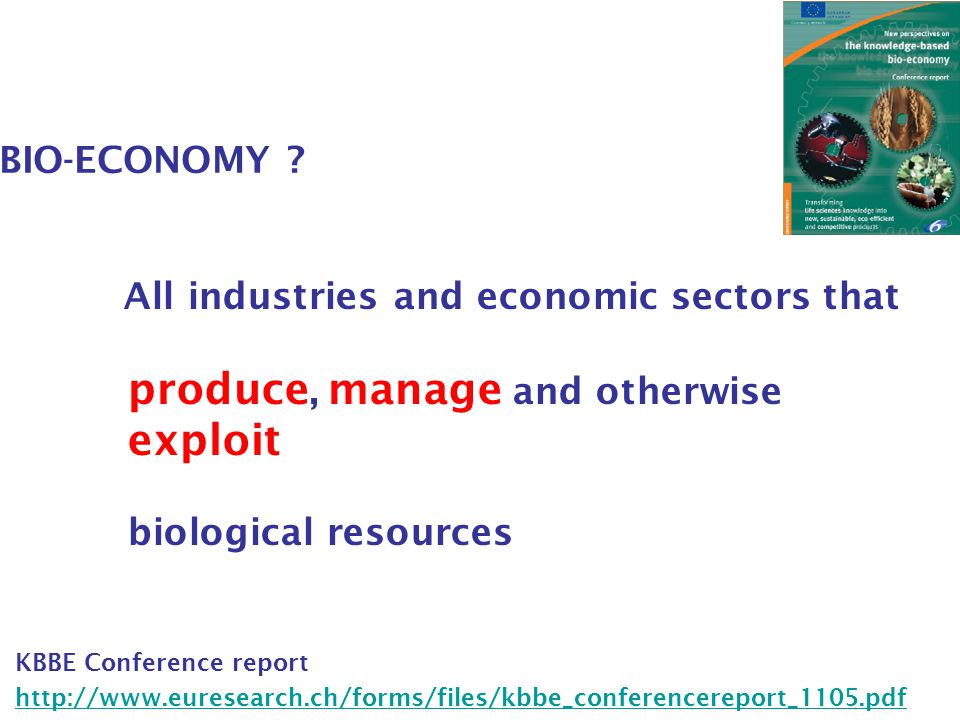 BIO-ECONOMY ? All industries and economic sectors that produce, manage and otherwise exploit biological resources KBBE Conference report http://www.eu