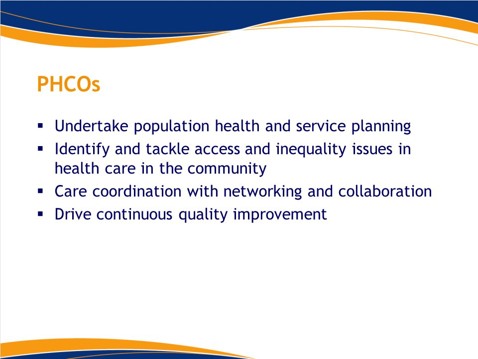 PHCOs  Undertake population health and service planning  Identify and tackle access and inequality issues in health care in the community  Care coordination with networking and collaboration  Drive continuous quality improvement