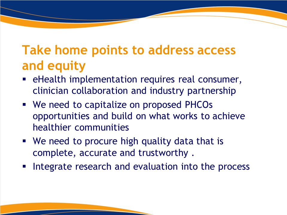 Take home points to address access and equity  eHealth implementation requires real consumer, clinician collaboration and industry partnership  We need to capitalize on proposed PHCOs opportunities and build on what works to achieve healthier communities  We need to procure high quality data that is complete, accurate and trustworthy.