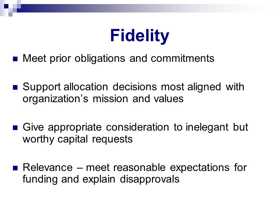 Fidelity Meet prior obligations and commitments Support allocation decisions most aligned with organization's mission and values Give appropriate consideration to inelegant but worthy capital requests Relevance – meet reasonable expectations for funding and explain disapprovals
