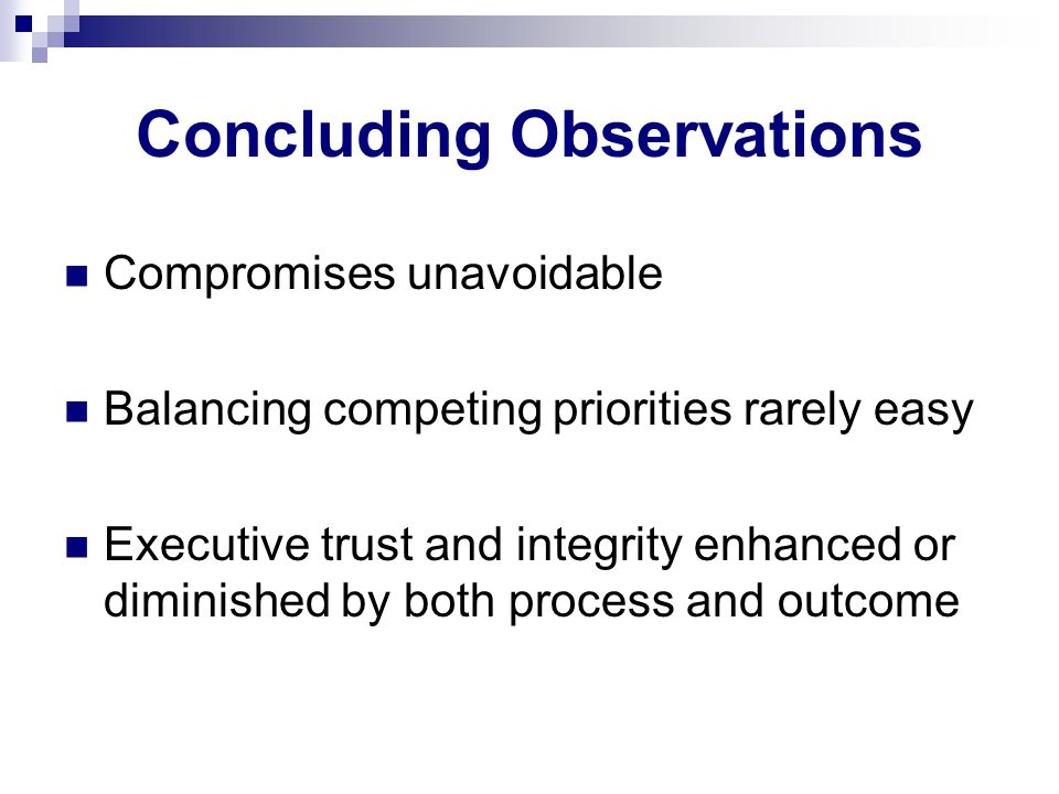 Concluding Observations Compromises unavoidable Balancing competing priorities rarely easy Executive trust and integrity enhanced or diminished by both process and outcome