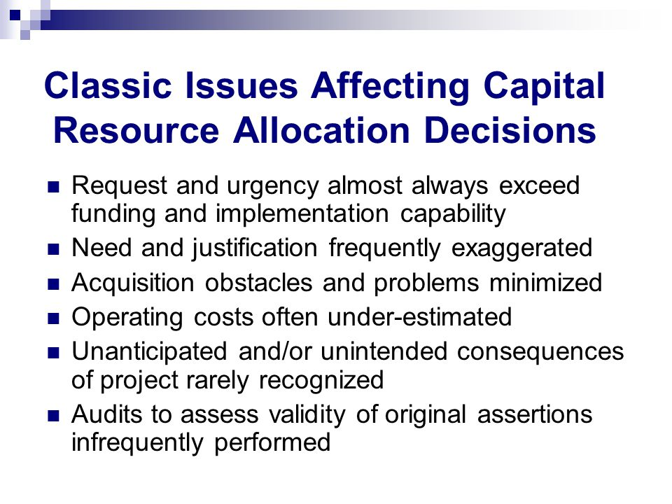 Classic Issues Affecting Capital Resource Allocation Decisions Request and urgency almost always exceed funding and implementation capability Need and justification frequently exaggerated Acquisition obstacles and problems minimized Operating costs often under-estimated Unanticipated and/or unintended consequences of project rarely recognized Audits to assess validity of original assertions infrequently performed