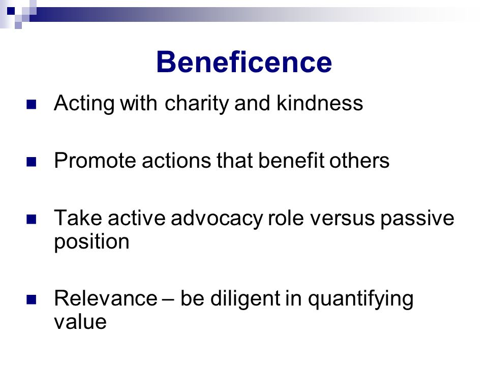 Beneficence Acting with charity and kindness Promote actions that benefit others Take active advocacy role versus passive position Relevance – be diligent in quantifying value