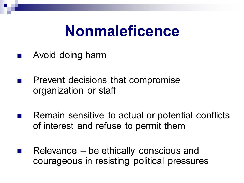 Nonmaleficence Avoid doing harm Prevent decisions that compromise organization or staff Remain sensitive to actual or potential conflicts of interest and refuse to permit them Relevance – be ethically conscious and courageous in resisting political pressures