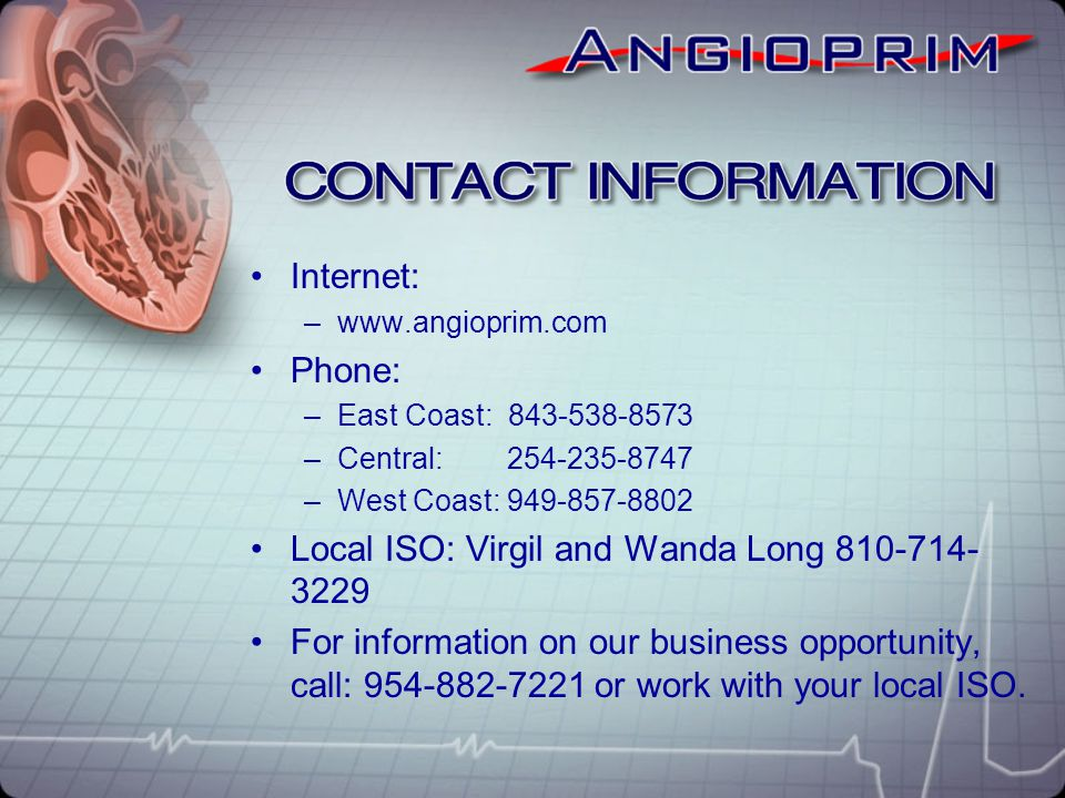 Internet: –www.angioprim.com Phone: –East Coast: 843-538-8573 –Central: 254-235-8747 –West Coast: 949-857-8802 Local ISO: Virgil and Wanda Long 810-71