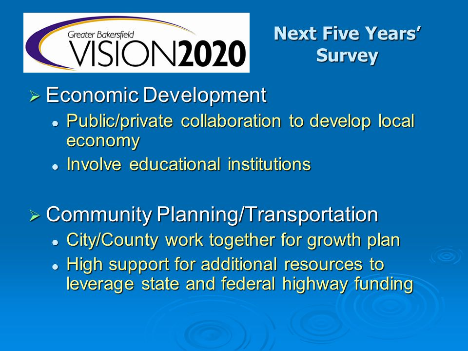 Next Five Years' Survey  Economic Development Public/private collaboration to develop local economy Public/private collaboration to develop local economy Involve educational institutions Involve educational institutions  Community Planning/Transportation City/County work together for growth plan City/County work together for growth plan High support for additional resources to leverage state and federal highway funding High support for additional resources to leverage state and federal highway funding