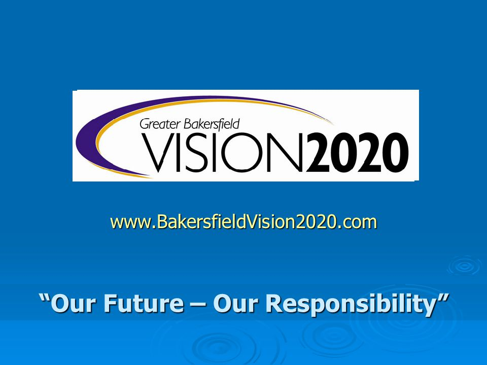www.BakersfieldVision2020.com Our Future – Our Responsibility