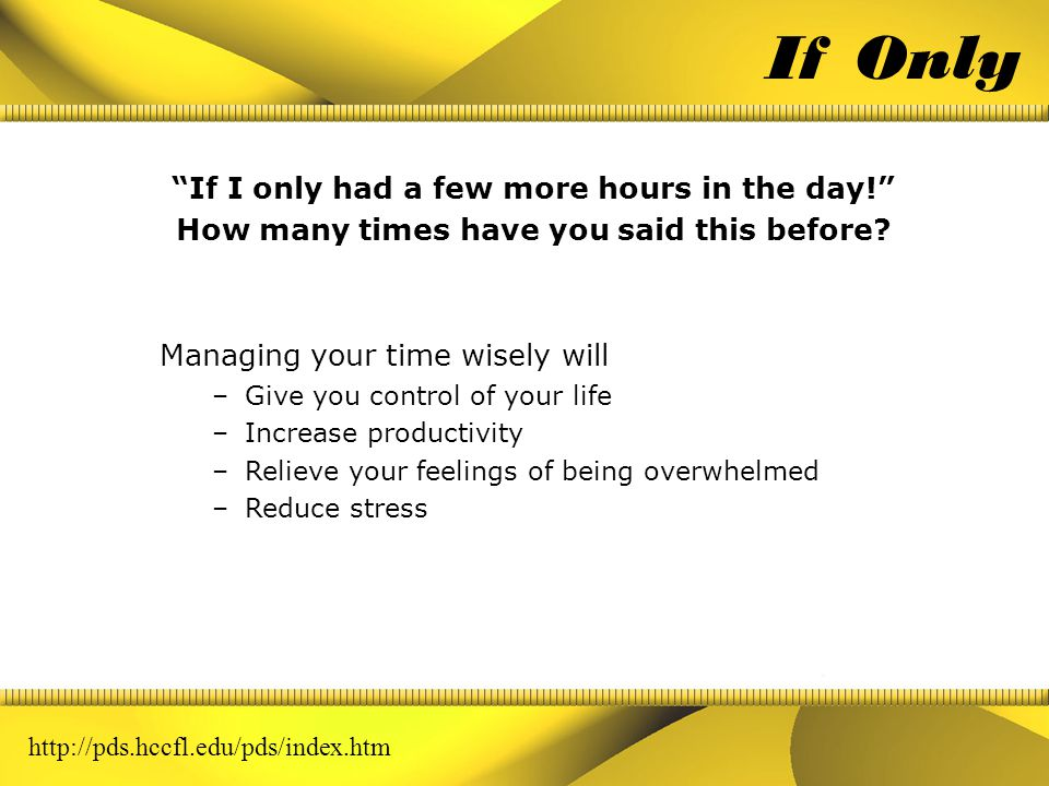After completing this workshop presentation, you will be able to: Achieve better results through effective planning and clarifying objectives Spend more time working toward your high-value goals Refuse unreasonable requests Keep things in perspective Gain a balance between professional goals and personal time Set goals and prioritize them to determine if activities are goal- directed Manage resources more efficiently Learning Objectives http://pds.hccfl.edu/pds/index.htm