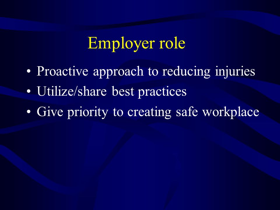 Employer role Proactive approach to reducing injuries Utilize/share best practices Give priority to creating safe workplace