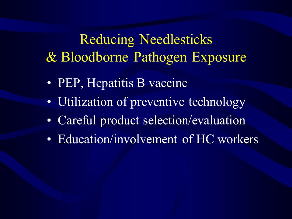 Reducing Needlesticks & Bloodborne Pathogen Exposure PEP, Hepatitis B vaccine Utilization of preventive technology Careful product selection/evaluation Education/involvement of HC workers