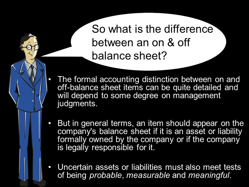 The formal accounting distinction between on and off-balance sheet items can be quite detailed and will depend to some degree on management judgments.