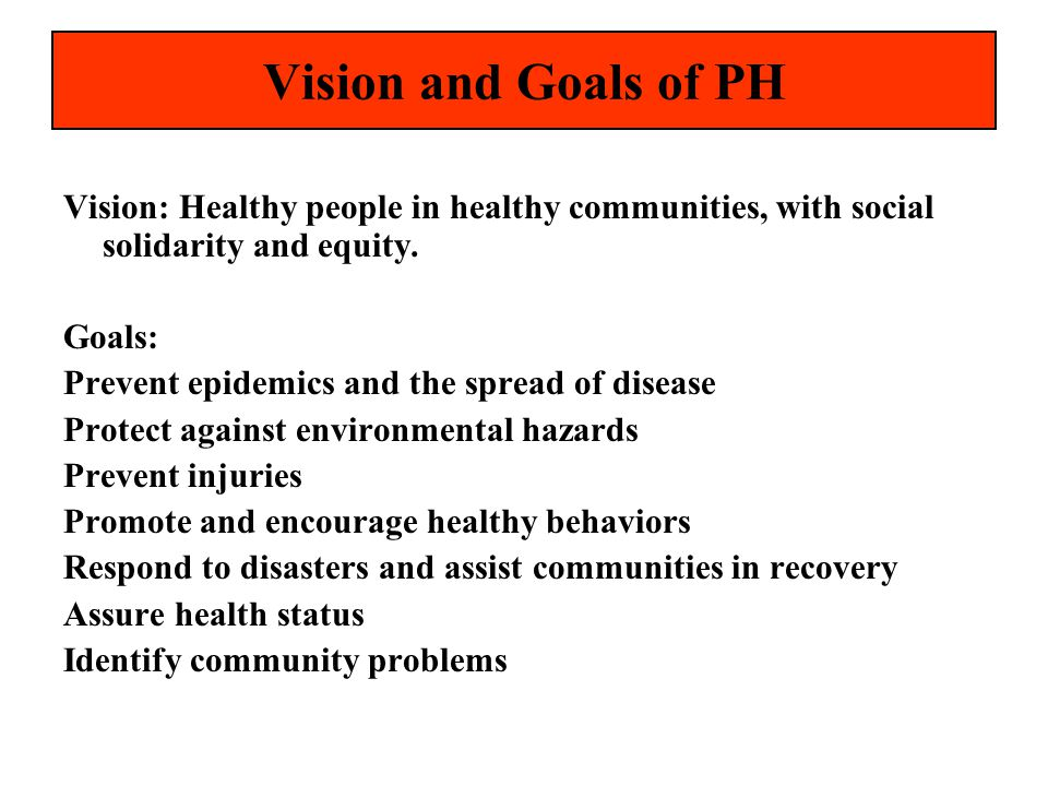 Vision and Goals of PH Vision: Healthy people in healthy communities, with social solidarity and equity.