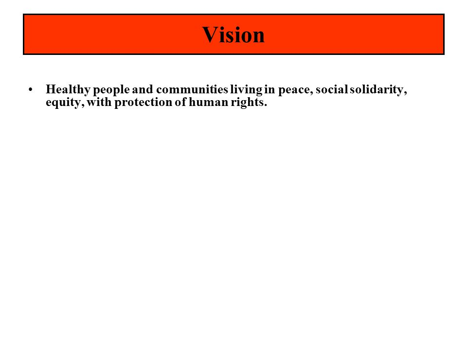 Vision Healthy people and communities living in peace, social solidarity, equity, with protection of human rights.