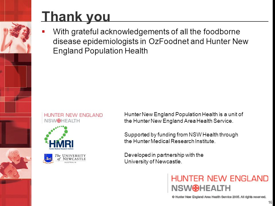 16 Thank you  With grateful acknowledgements of all the foodborne disease epidemiologists in OzFoodnet and Hunter New England Population Health Hunter New England Population Health is a unit of the Hunter New England Area Health Service.