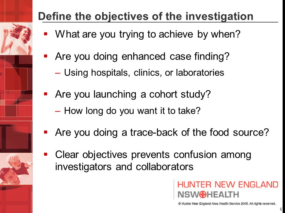 6 Define the objectives of the investigation  What are you trying to achieve by when.