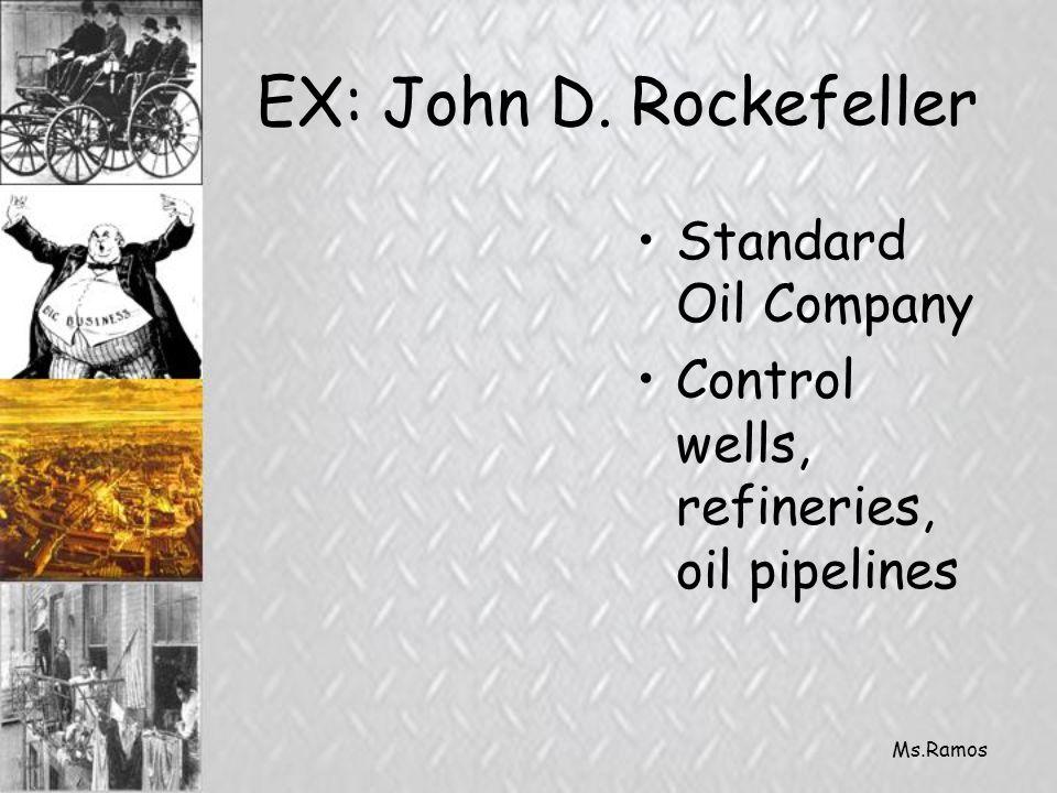 Ms.Ramos EX: John D. Rockefeller Standard Oil Company Control wells, refineries, oil pipelines