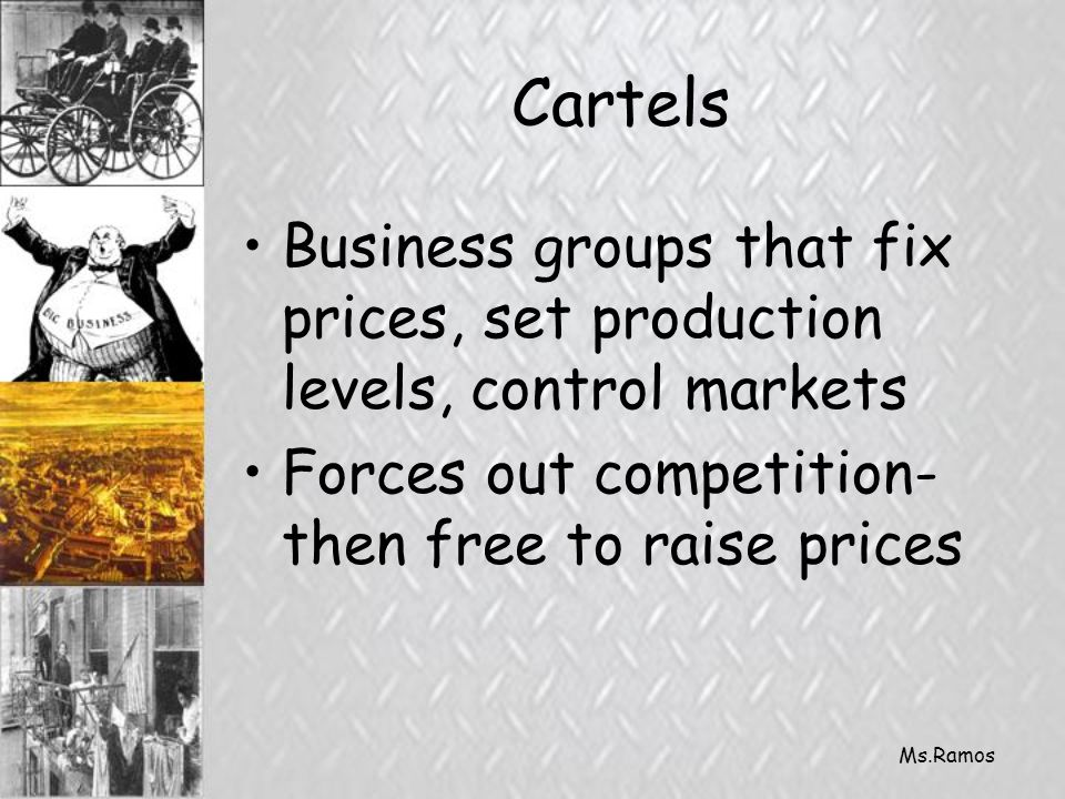 Ms.Ramos Cartels Business groups that fix prices, set production levels, control markets Forces out competition- then free to raise prices