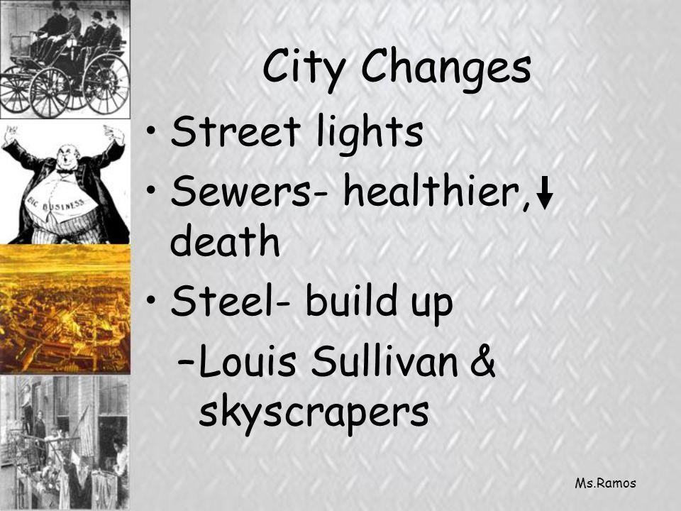 Ms.Ramos City Changes Street lights Sewers- healthier, death Steel- build up –Louis Sullivan & skyscrapers