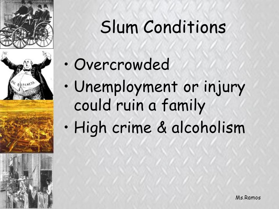 Ms.Ramos Slum Conditions Overcrowded Unemployment or injury could ruin a family High crime & alcoholism