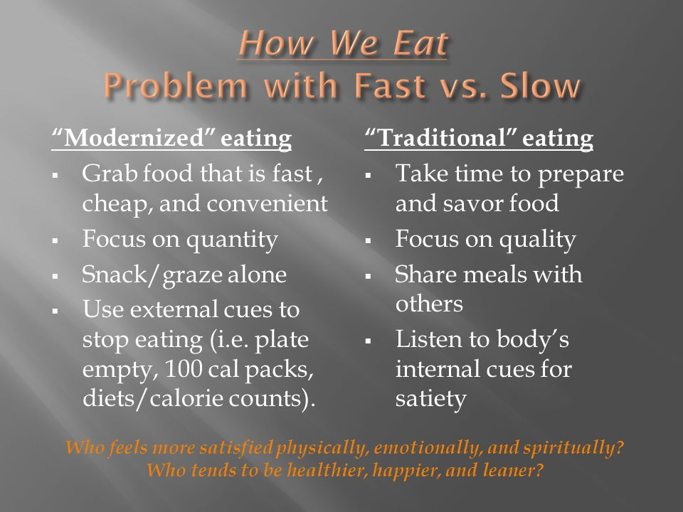 Modernized eating  Grab food that is fast, cheap, and convenient  Focus on quantity  Snack/graze alone  Use external cues to stop eating (i.e.