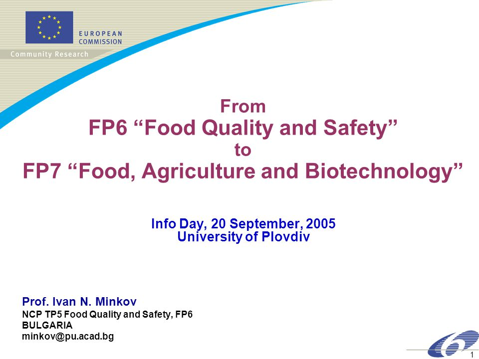 1 From FP6 Food Quality and Safety to FP7 Food, Agriculture and Biotechnology Info Day, 20 September, 2005 University of Plovdiv Prof.