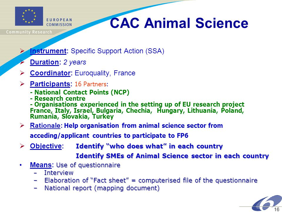 16 CAC Animal Science  Instrument: Specific Support Action (SSA)  Duration: 2 years  Coordinator: Euroquality, France  Participants: 16 Partners: - National Contact Points (NCP) - Research centre - Organisations experienced in the setting up of EU research project France, Italy, Israel, Bulgaria, Chechia, Hungary, Lithuania, Poland, Rumania, Slovakia, Turkey  Rationale: Help organisation from animal science sector from acceding/applicant countries to participate to FP6 Identify who does what in each country  Objective: Identify who does what in each country Identify SMEs of Animal Science sector in each country Use of questionnaireMeans: Use of questionnaire – Interview – Elaboration of Fact sheet = computerised file of the questionnaire – National report (mapping document)