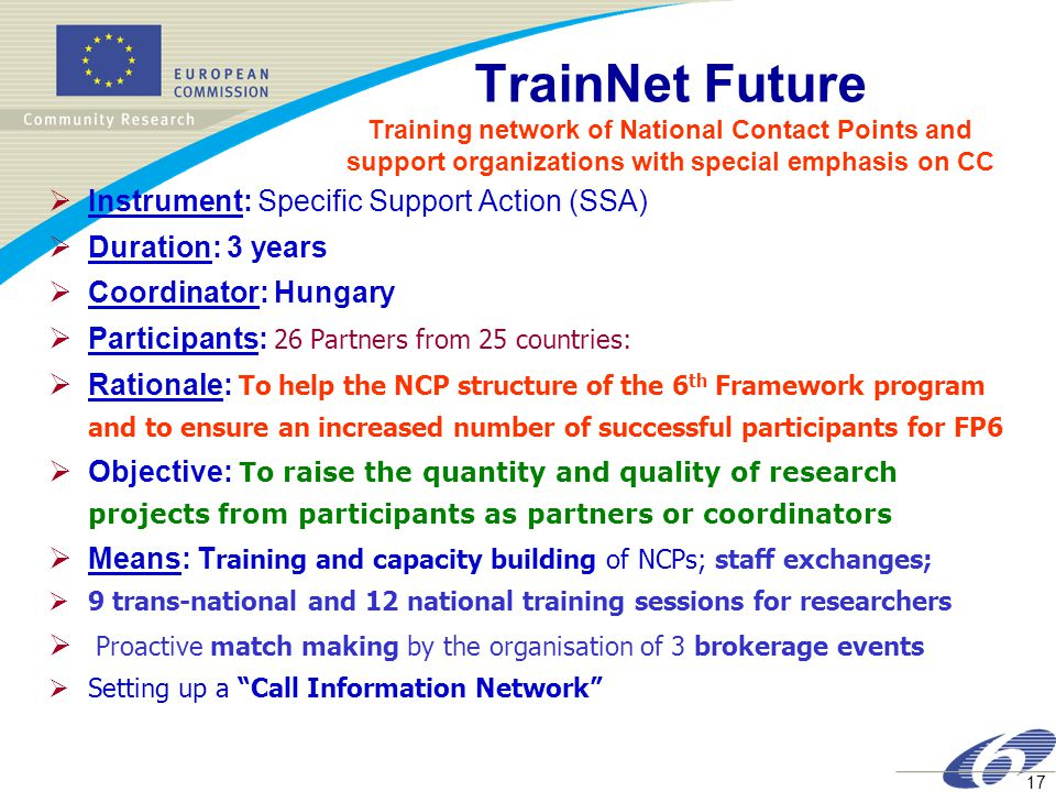 17 TrainNet Future Training network of National Contact Points and support organizations with special emphasis on CC  Instrument: Specific Support Action (SSA)  Duration: 3 years  Coordinator: Hungary  Participants: 26 Partners from 25 countries:  Rationale: To help the NCP structure of the 6 th Framework program and to ensure an increased number of successful participants for FP6  Objective: To raise the quantity and quality of research projects from participants as partners or coordinators  Means: T raining and capacity building of NCPs; staff exchanges;  9 trans-national and 12 national training sessions for researchers  Proactive match making by the organisation of 3 brokerage events  Setting up a Call Information Network