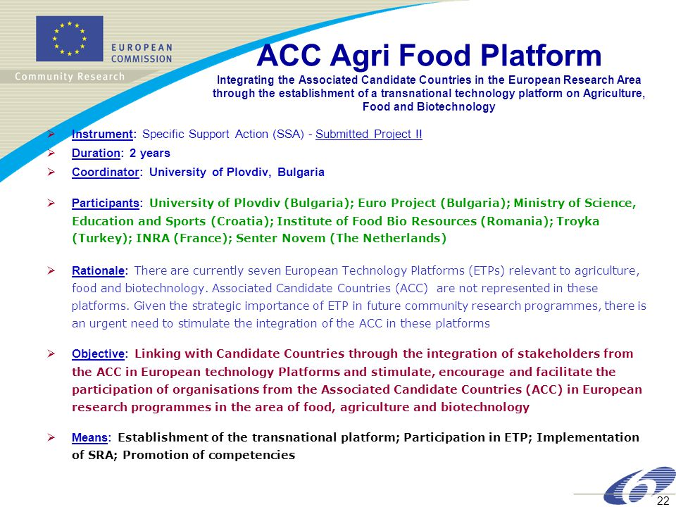 22 ACC Agri Food Platform Integrating the Associated Candidate Countries in the European Research Area through the establishment of a transnational technology platform on Agriculture, Food and Biotechnology  Instrument: Specific Support Action (SSA) - Submitted Project !.