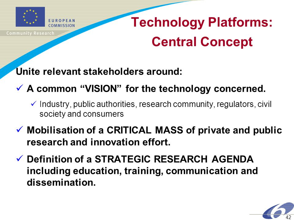 42 Technology Platforms: Central Concept Unite relevant stakeholders around: A common VISION for the technology concerned.