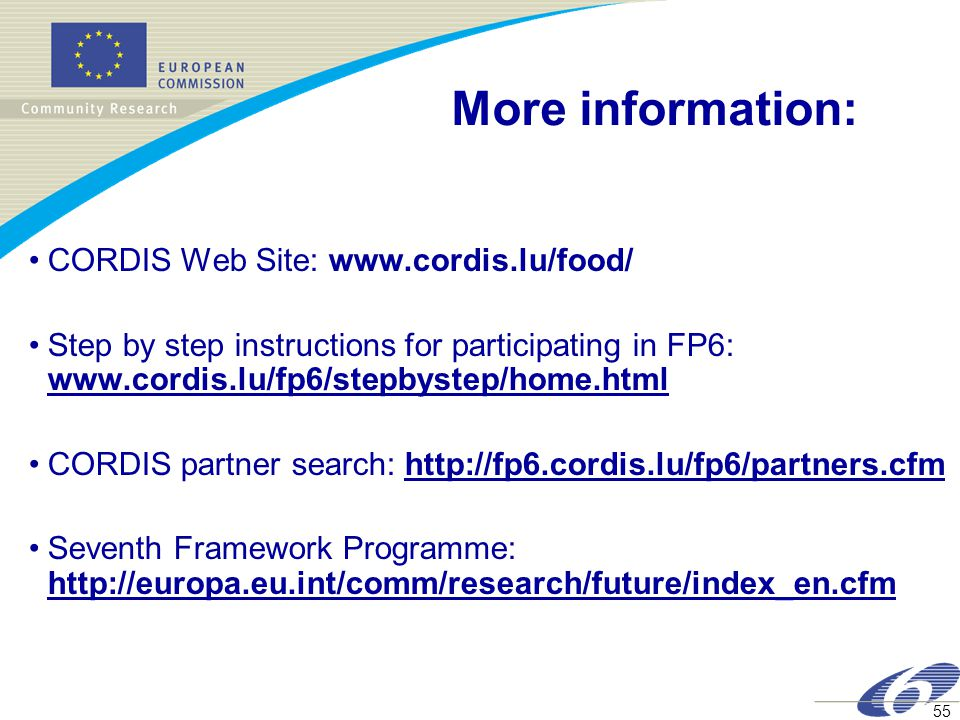 55 More information: CORDIS Web Site: www.cordis.lu/food/ Step by step instructions for participating in FP6: www.cordis.lu/fp6/stepbystep/home.html CORDIS partner search: http://fp6.cordis.lu/fp6/partners.cfm Seventh Framework Programme: http://europa.eu.int/comm/research/future/index_en.cfm