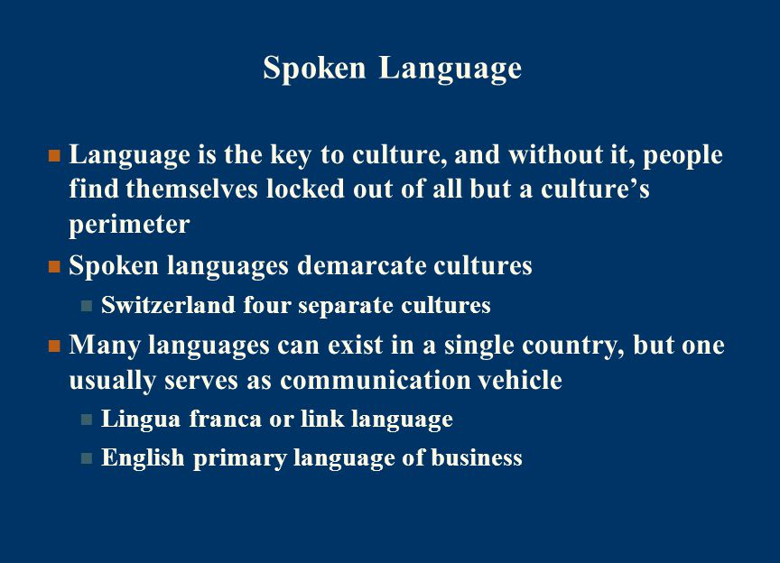 Spoken Language Language is the key to culture, and without it, people find themselves locked out of all but a culture's perimeter Spoken languages demarcate cultures Switzerland four separate cultures Many languages can exist in a single country, but one usually serves as communication vehicle Lingua franca or link language English primary language of business