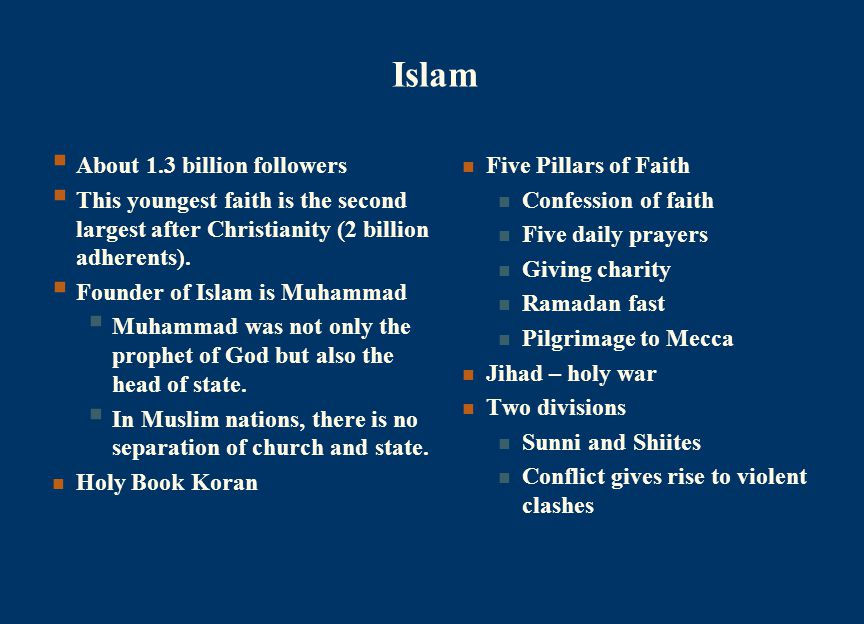 Islam  About 1.3 billion followers  This youngest faith is the second largest after Christianity (2 billion adherents).