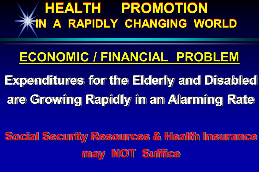 HEALTH PROMOTION IN A RAPIDLY CHANGING WORLD ECONOMIC / FINANCIAL PROBLEM Expenditures for the Elderly and Disabled are Growing Rapidly in an Alarming