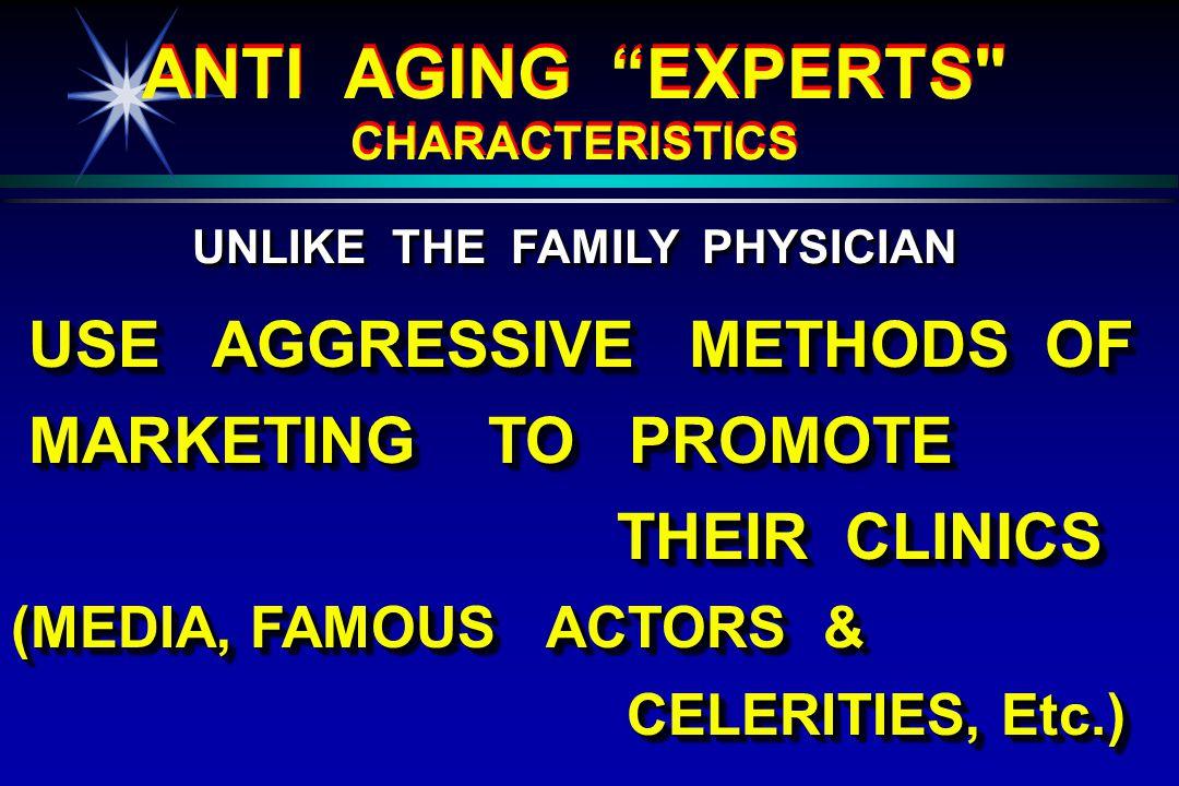 USE AGGRESSIVE METHODS OF USE AGGRESSIVE METHODS OF MARKETING TO PROMOTE MARKETING TO PROMOTE THEIR CLINICS THEIR CLINICS (MEDIA, FAMOUS ACTORS & CELERITIES, Etc.) CELERITIES, Etc.) USE AGGRESSIVE METHODS OF USE AGGRESSIVE METHODS OF MARKETING TO PROMOTE MARKETING TO PROMOTE THEIR CLINICS THEIR CLINICS (MEDIA, FAMOUS ACTORS & CELERITIES, Etc.) CELERITIES, Etc.) UNLIKE THE FAMILY PHYSICIAN UNLIKE THE FAMILY PHYSICIAN ANTI AGING EXPERTS CHARACTERISTICS