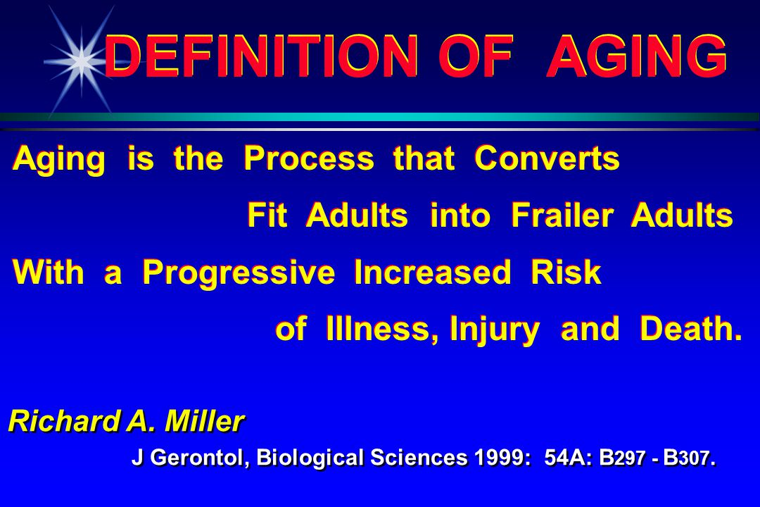 DEFINITION OF AGING Aging is the Process that Converts Fit Adults into Frailer Adults With a Progressive Increased Risk of Illness, Injury and Death.