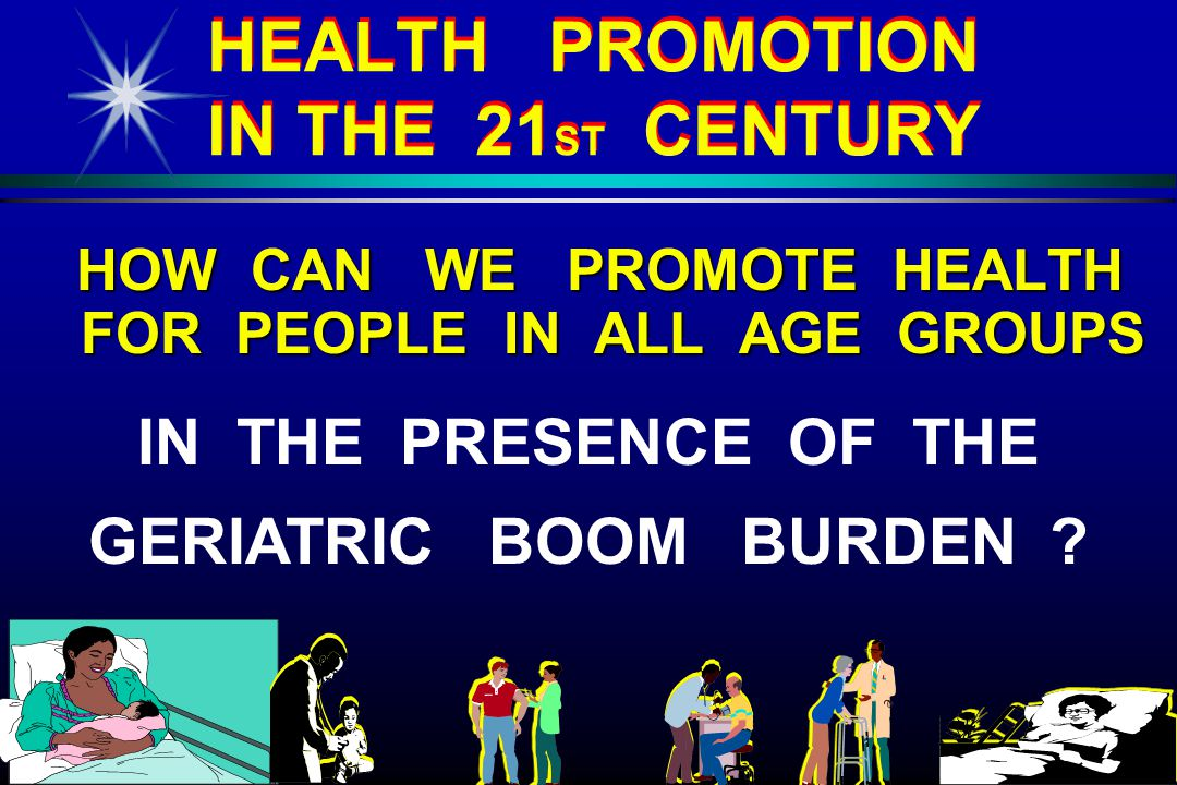 HEALTH PROMOTION IN THE 21 ST CENTURY HOW CAN WE PROMOTE HEALTH FOR PEOPLE IN ALL AGE GROUPS HOW CAN WE PROMOTE HEALTH FOR PEOPLE IN ALL AGE GROUPS IN THE PRESENCE OF THE GERIATRIC BOOM BURDEN