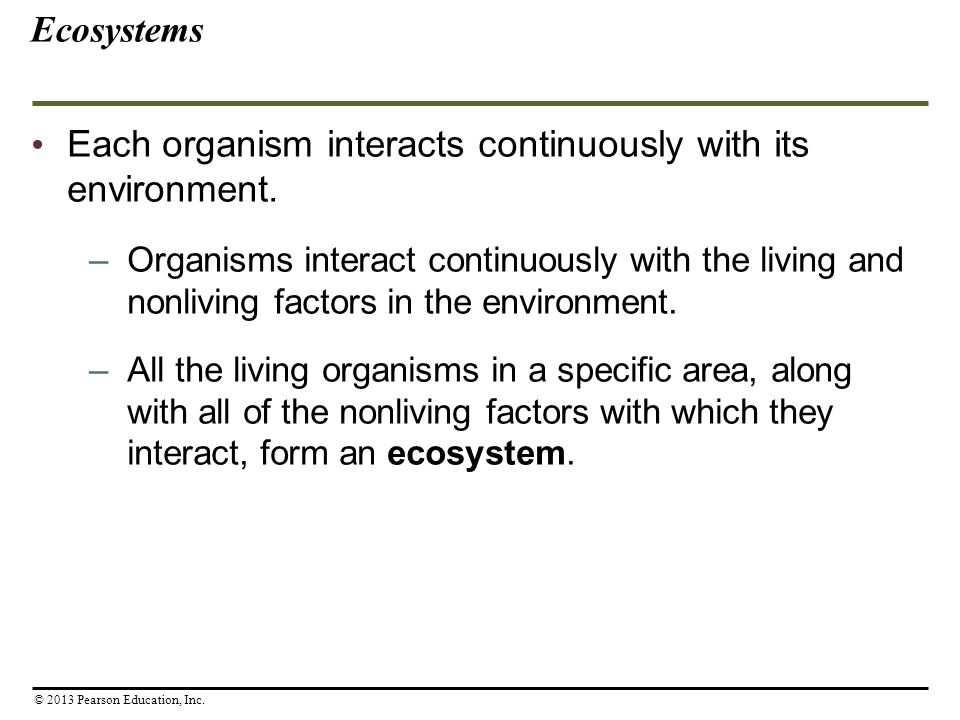 Ecosystems Each organism interacts continuously with its environment. –Organisms interact continuously with the living and nonliving factors in the en