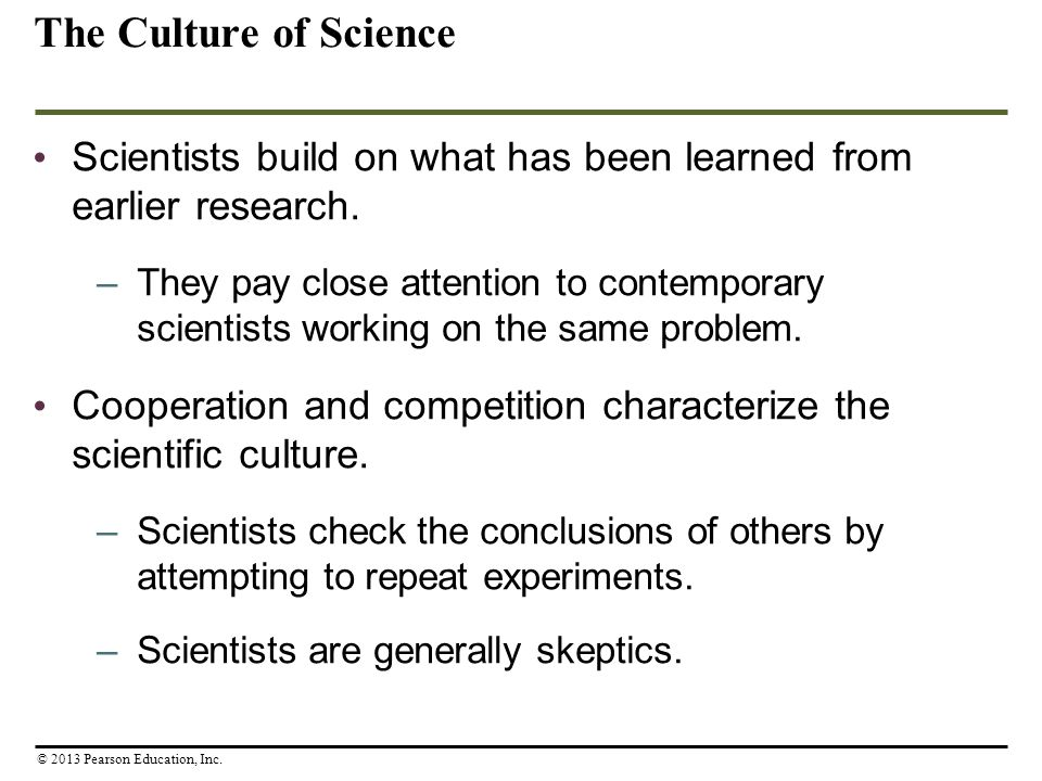 The Culture of Science Scientists build on what has been learned from earlier research. –They pay close attention to contemporary scientists working o