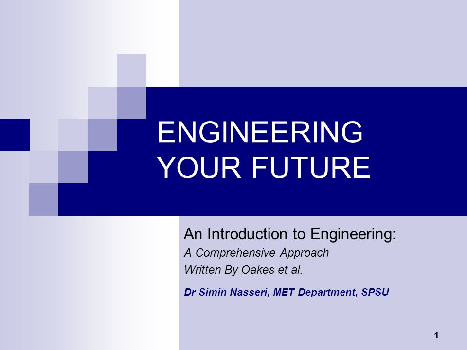 1 ENGINEERING YOUR FUTURE An Introduction to Engineering: A Comprehensive Approach Written By Oakes et al.