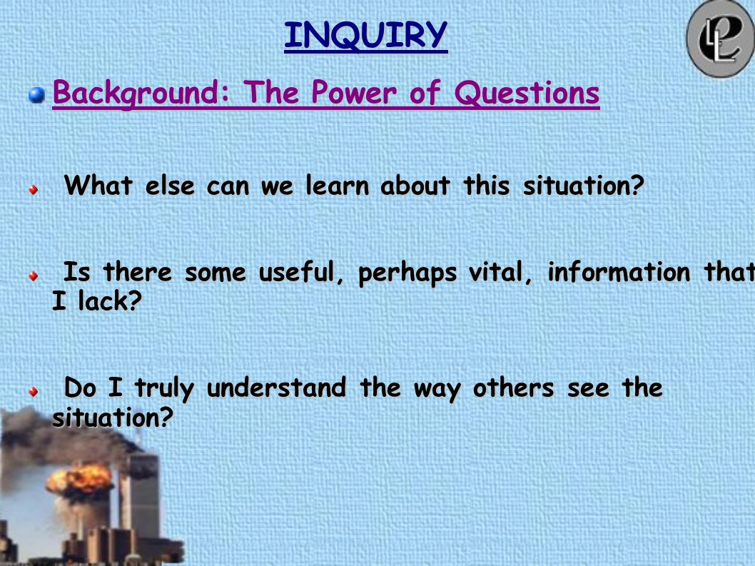 INQUIRY Definition Asking questions that unlock essential and spiritual resources to witnessing ourselves and the conflict to which we are now a part. Asking questions that unlock essential and spiritual resources to witnessing ourselves and the conflict to which we are now a part.