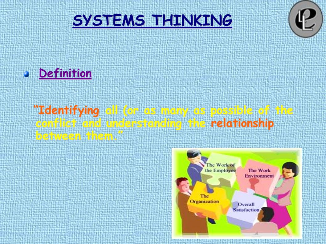 SYSTEMS THINKING Definition Identifying all (or as many as possible of the conflict and understanding the relationship between them. Identifying all (or as many as possible of the conflict and understanding the relationship between them.