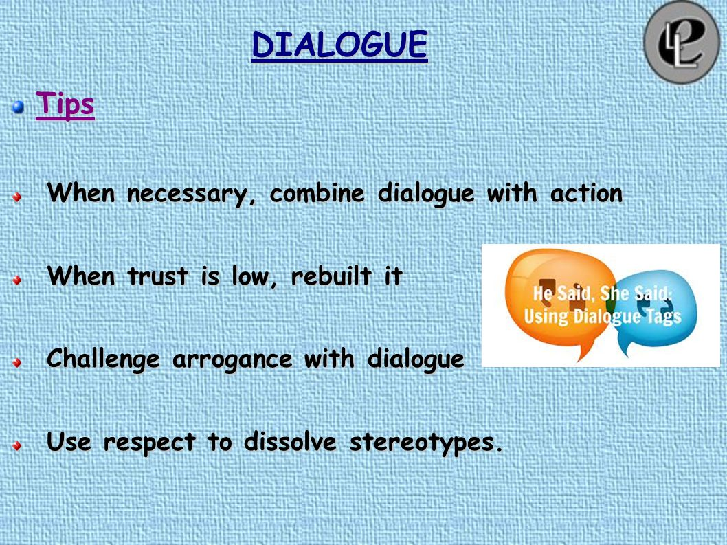 DIALOGUETips Seek the ripple effect Uncover assumptions Make hidden agendas visible Equalize power relationships