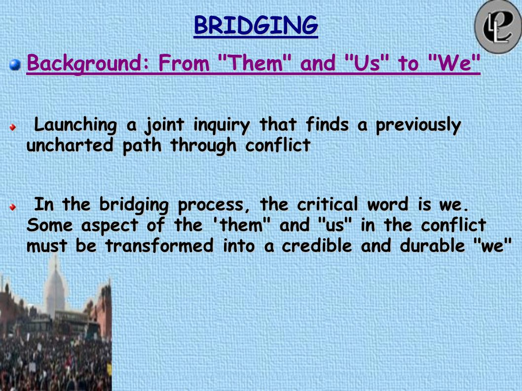 BRIDGING Background: From Them and Us to We Generating new information that re frames the conflict more constructively.