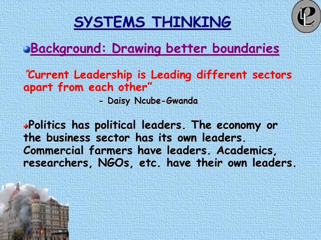 SYSTEMS THINKING Background: Drawing better boundaries Current Leadership is Leading different sectors apart from each other Current Leadership is Leading different sectors apart from each other - Daisy Ncube-Gwanda Politics has political leaders.