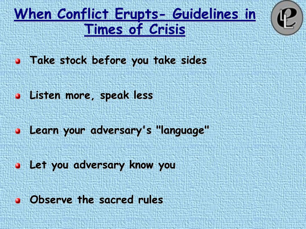 When Conflict Erupts- Guidelines in Times of Crisis Beware of self-righteousness Beware of self-righteousness Keep you shadow in front of you Keep you shadow in front of you Listen to everything, but respond selectively Listen to everything, but respond selectively First inquire, then fire First inquire, then fire Consider calling a third side Consider calling a third side